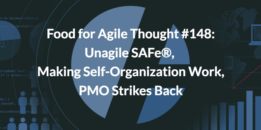 Food for Agile Thought #148: Unagile SAFe ®, Making Self-Organization Work, PMO Strikes Back