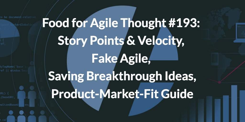 Food for Agile Thought #193: Story Points & Velocity, Fake Agile, Saving Breakthrough Ideas, Product-Market-Fit Guide