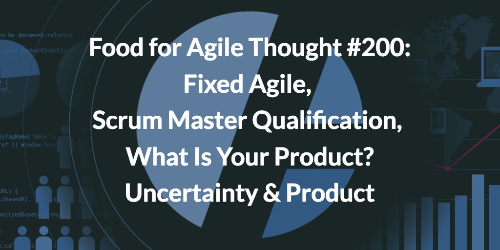 Food for Agile Thought #200: Fixed Agile, Scrum Master Qualification, What Is Your Product, Uncertainty & Product
