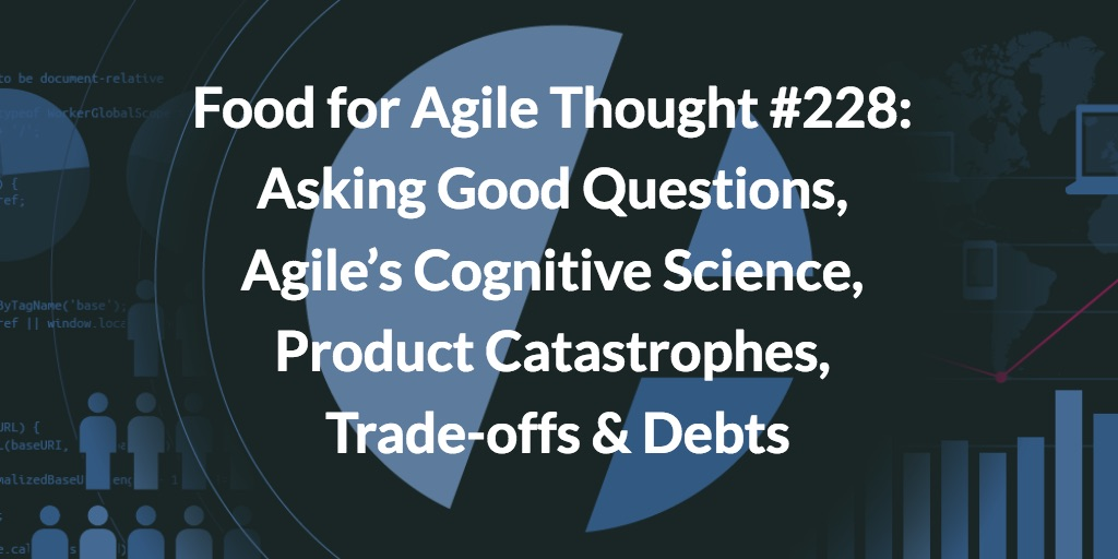 Food for Agile Thought #228: Asking Good Questions, Agile's Cognitive Science, Product Catastrophes, Trade-offs & Debts